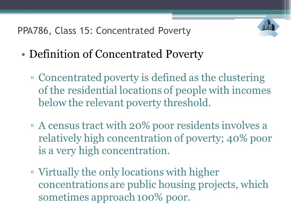 PPA786, Class 15: Concentrated Poverty Definition of Concentrated Poverty ▫Concentrated poverty is defined as the clustering of the residential locati