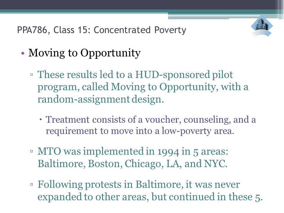 PPA786, Class 15: Concentrated Poverty Moving to Opportunity ▫These results led to a HUD-sponsored pilot program, called Moving to Opportunity, with a random-assignment design.