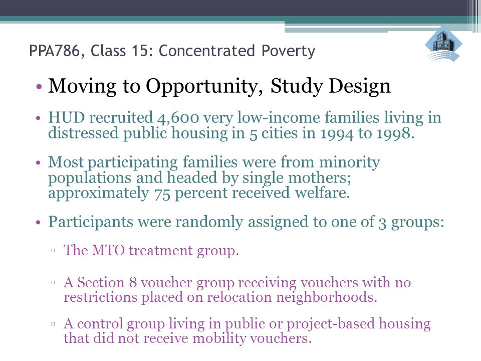 PPA786, Class 15: Concentrated Poverty Moving to Opportunity, Study Design HUD recruited 4,600 very low-income families living in distressed public housing in 5 cities in 1994 to 1998.