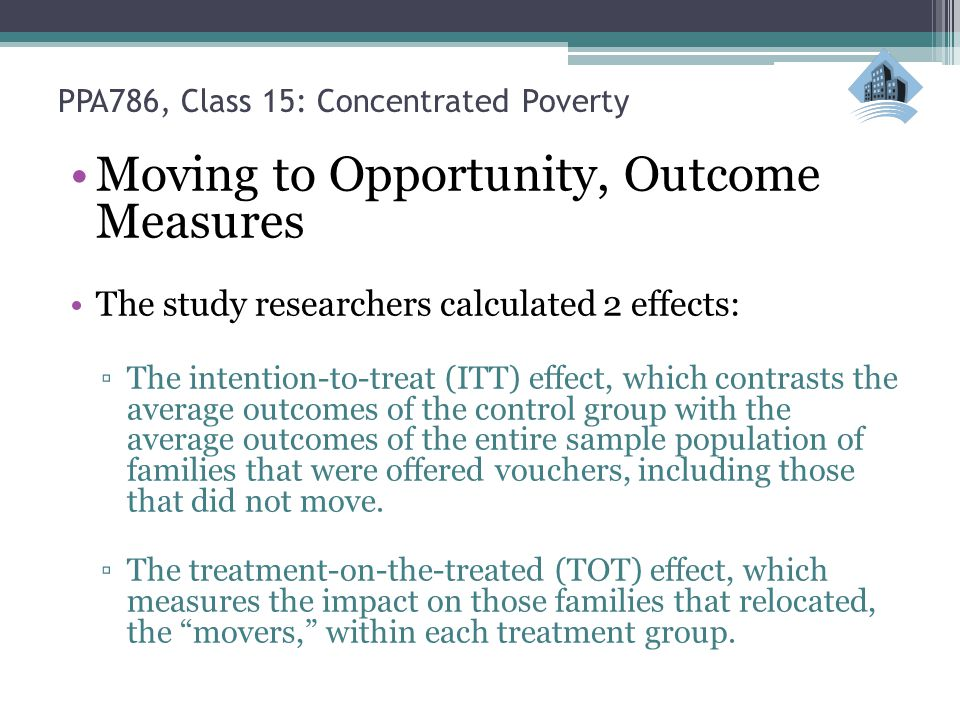 PPA786, Class 15: Concentrated Poverty Moving to Opportunity, Outcome Measures The study researchers calculated 2 effects: ▫The intention-to-treat (ITT) effect, which contrasts the average outcomes of the control group with the average outcomes of the entire sample population of families that were offered vouchers, including those that did not move.