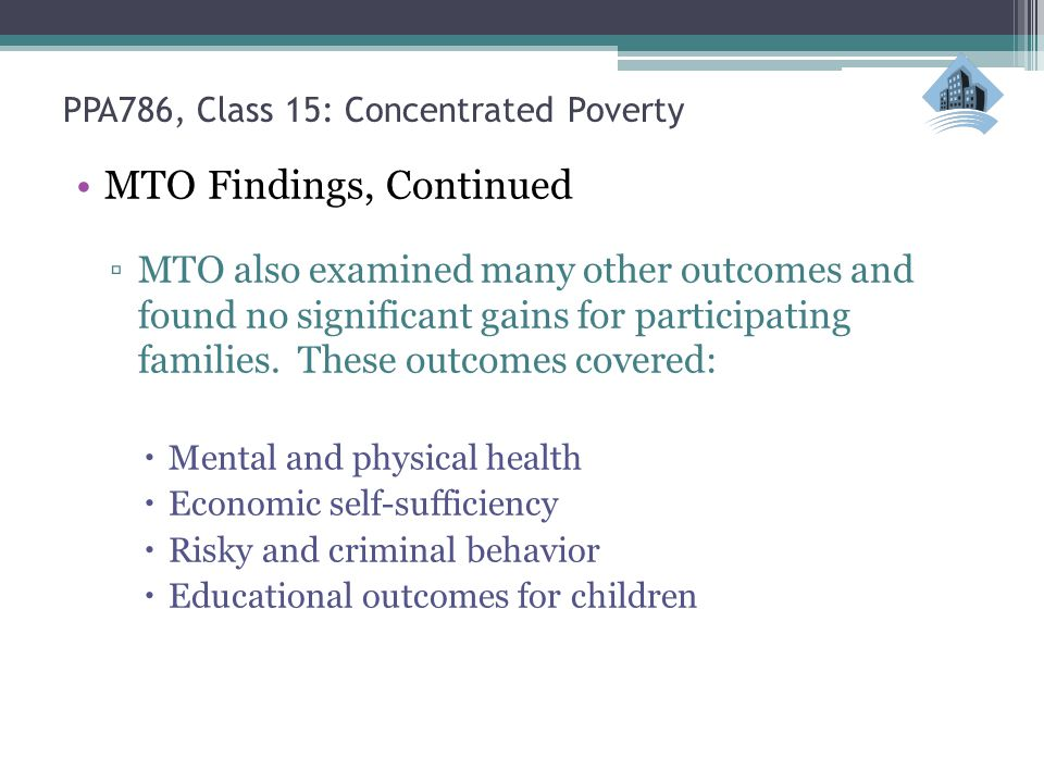 PPA786, Class 15: Concentrated Poverty MTO Findings, Continued ▫MTO also examined many other outcomes and found no significant gains for participating