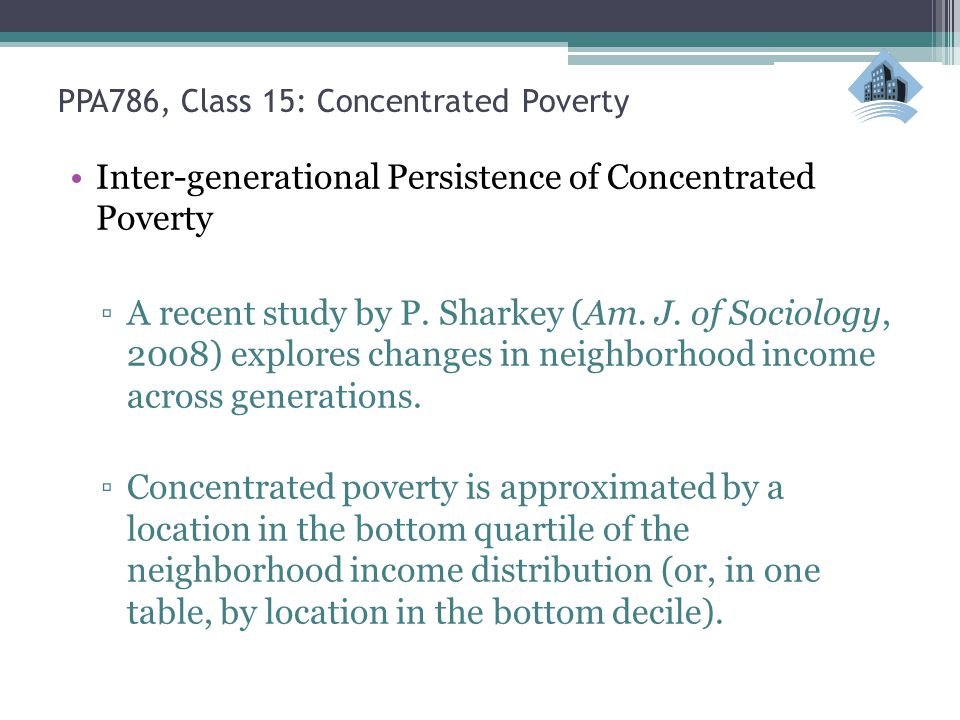 PPA786, Class 15: Concentrated Poverty Inter-generational Persistence of Concentrated Poverty ▫A recent study by P. Sharkey (Am. J. of Sociology, 2008