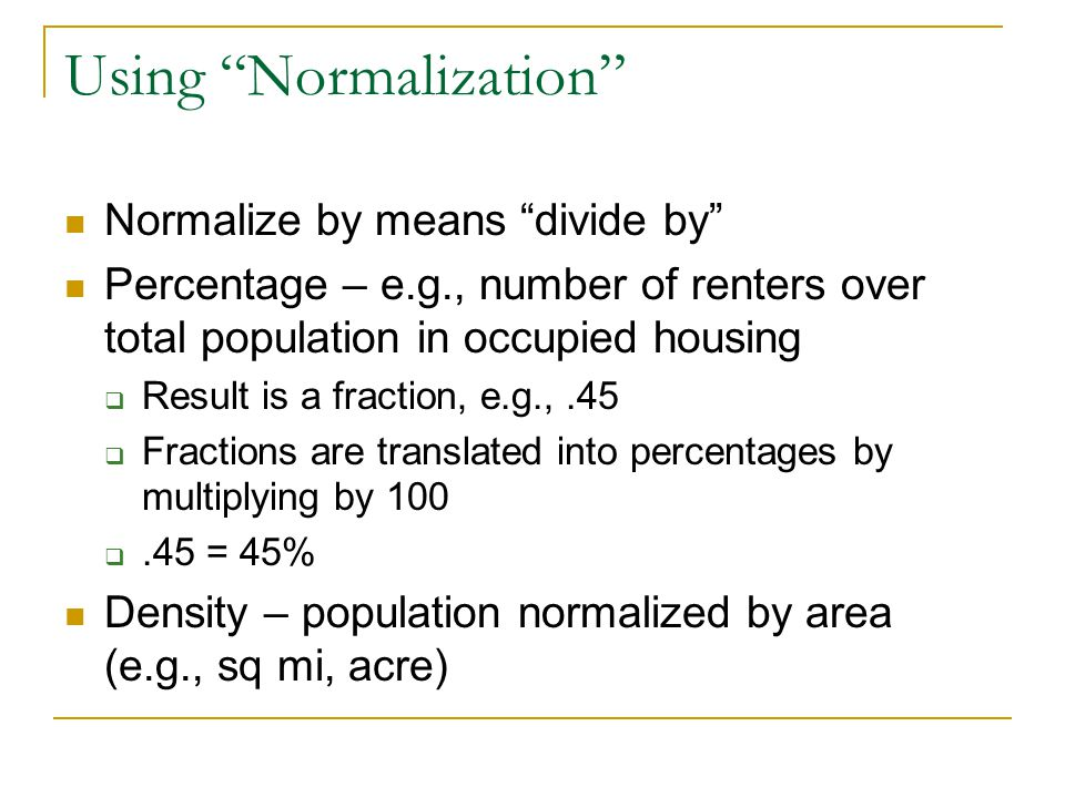 Using Normalization Normalize by means divide by Percentage – e.g., number of renters over total population in occupied housing  Result is a fraction, e.g.,.45  Fractions are translated into percentages by multiplying by 100 .45 = 45% Density – population normalized by area (e.g., sq mi, acre)