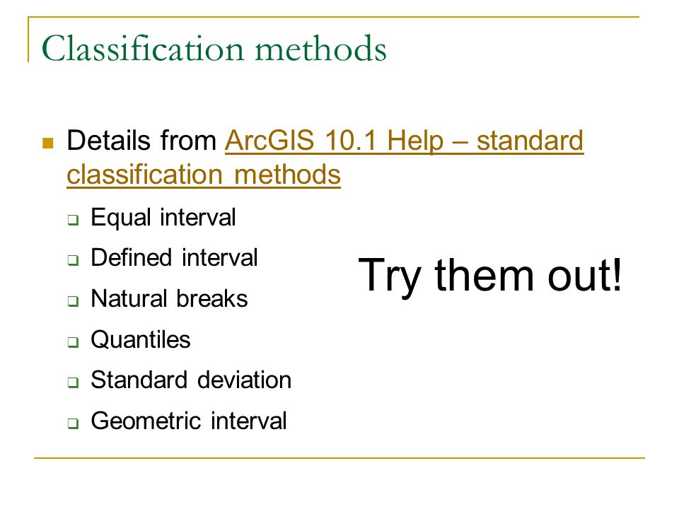Classification methods Details from ArcGIS 10.1 Help – standard classification methodsArcGIS 10.1 Help – standard classification methods  Equal interval  Defined interval  Natural breaks  Quantiles  Standard deviation  Geometric interval Try them out!