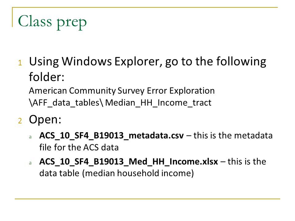 Class prep 1 Using Windows Explorer, go to the following folder: American Community Survey Error Exploration \AFF_data_tables\ Median_HH_Income_tract 2 Open: a ACS_10_SF4_B19013_metadata.csv – this is the metadata file for the ACS data a ACS_10_SF4_B19013_Med_HH_Income.xlsx – this is the data table (median household income)