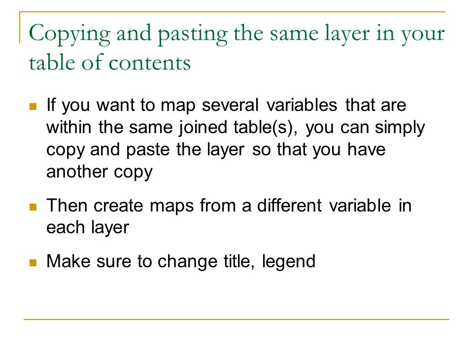 Copying and pasting the same layer in your table of contents If you want to map several variables that are within the same joined table(s), you can simply copy and paste the layer so that you have another copy Then create maps from a different variable in each layer Make sure to change title, legend