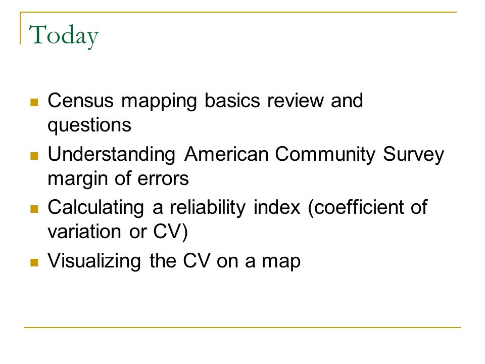 Today Census mapping basics review and questions Understanding American Community Survey margin of errors Calculating a reliability index (coefficient