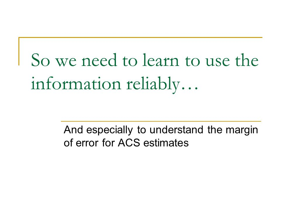 So we need to learn to use the information reliably… And especially to understand the margin of error for ACS estimates