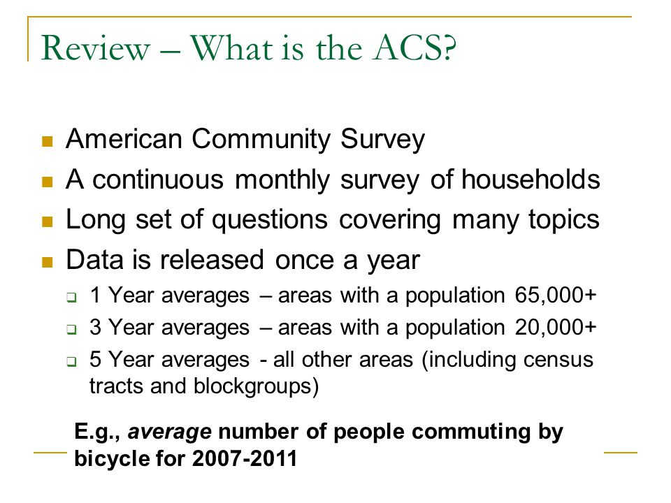 Review – What is the ACS? American Community Survey A continuous monthly survey of households Long set of questions covering many topics Data is relea