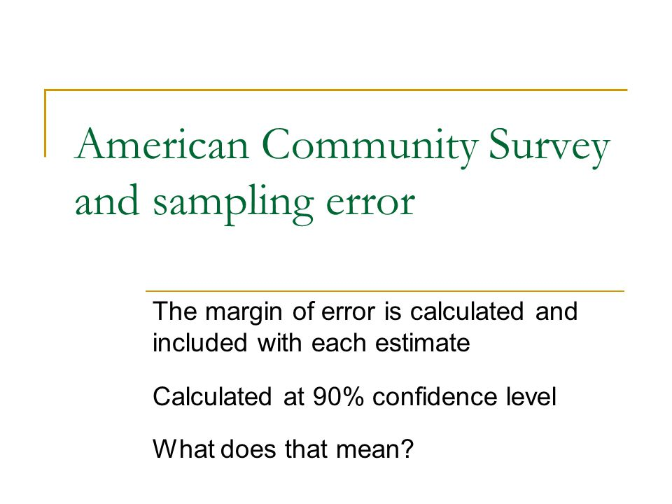 American Community Survey and sampling error The margin of error is calculated and included with each estimate Calculated at 90% confidence level What does that mean?