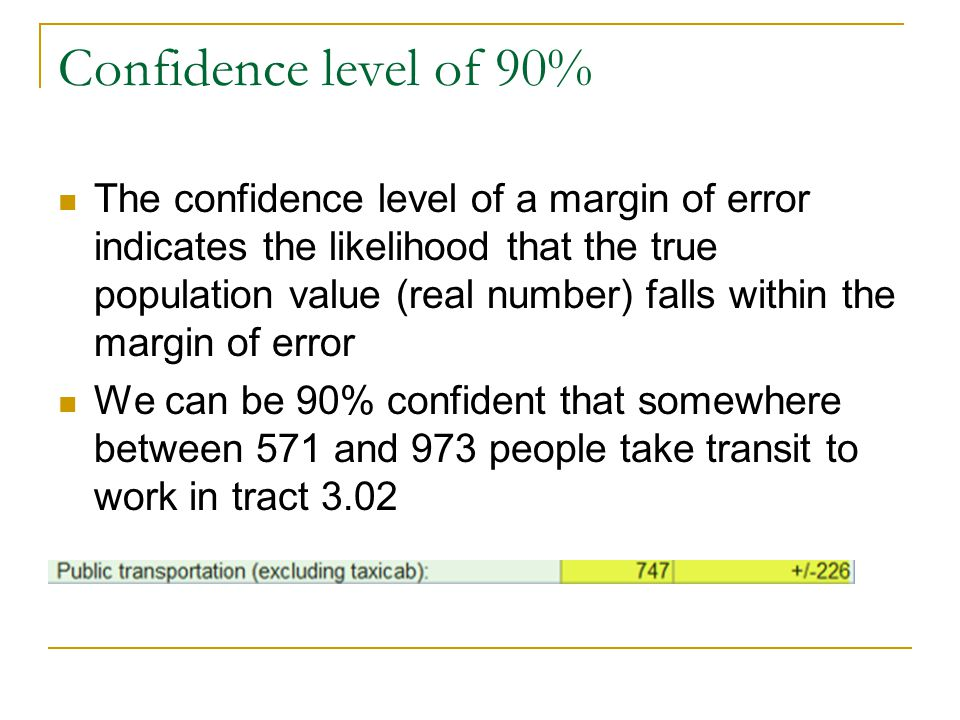 Confidence level of 90% The confidence level of a margin of error indicates the likelihood that the true population value (real number) falls within the margin of error We can be 90% confident that somewhere between 571 and 973 people take transit to work in tract 3.02