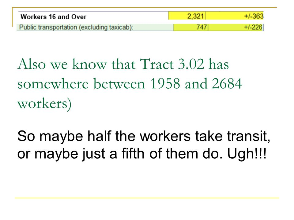 Also we know that Tract 3.02 has somewhere between 1958 and 2684 workers) So maybe half the workers take transit, or maybe just a fifth of them do. Ug