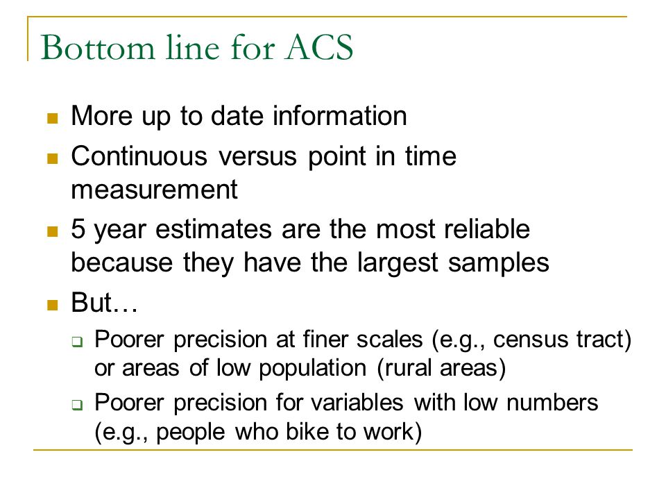 Bottom line for ACS More up to date information Continuous versus point in time measurement 5 year estimates are the most reliable because they have the largest samples But…  Poorer precision at finer scales (e.g., census tract) or areas of low population (rural areas)  Poorer precision for variables with low numbers (e.g., people who bike to work)