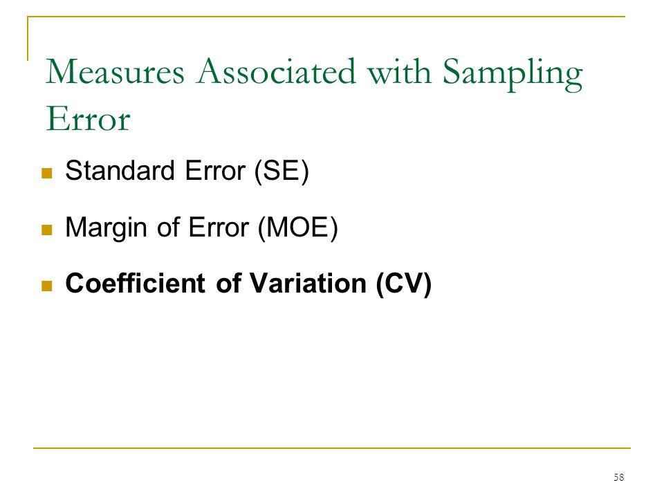 Measures Associated with Sampling Error Standard Error (SE) Margin of Error (MOE) Coefficient of Variation (CV) 58