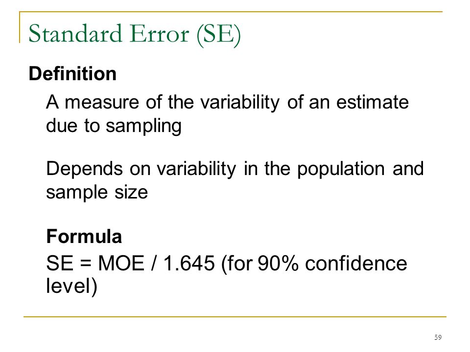 Standard Error (SE) Definition A measure of the variability of an estimate due to sampling Depends on variability in the population and sample size Fo