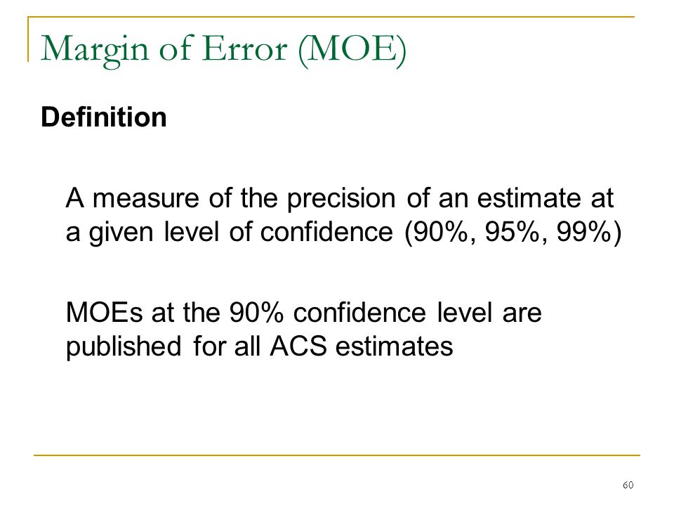 Margin of Error (MOE) 60 Definition A measure of the precision of an estimate at a given level of confidence (90%, 95%, 99%) MOEs at the 90% confidence level are published for all ACS estimates