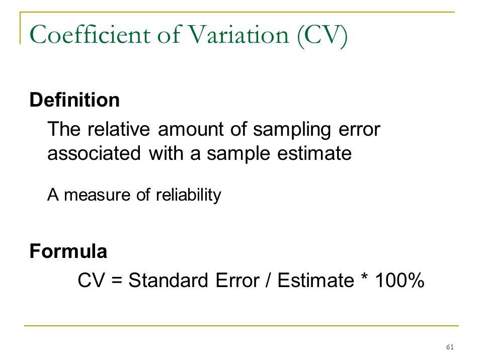 Coefficient of Variation (CV) Definition The relative amount of sampling error associated with a sample estimate A measure of reliability Formula CV = Standard Error / Estimate * 100% 61