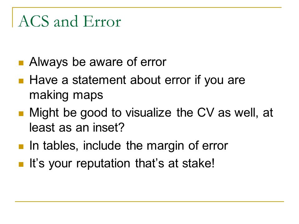 ACS and Error Always be aware of error Have a statement about error if you are making maps Might be good to visualize the CV as well, at least as an i