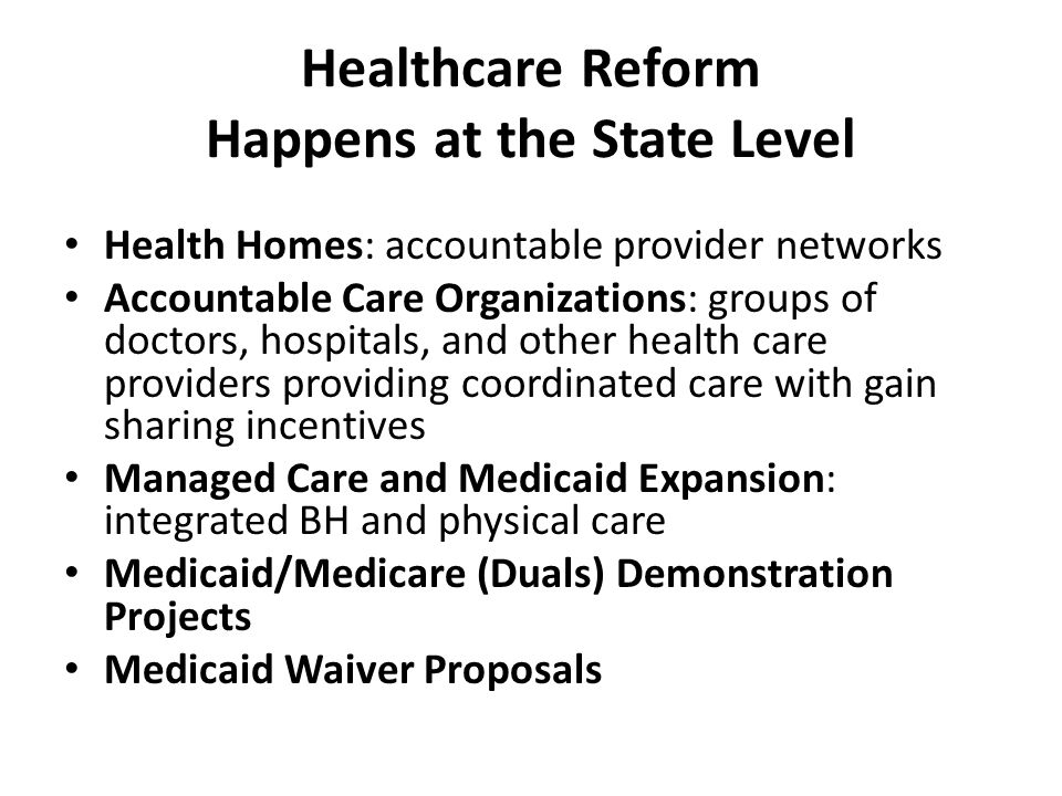Healthcare Reform Happens at the State Level Health Homes: accountable provider networks Accountable Care Organizations: groups of doctors, hospitals, and other health care providers providing coordinated care with gain sharing incentives Managed Care and Medicaid Expansion: integrated BH and physical care Medicaid/Medicare (Duals) Demonstration Projects Medicaid Waiver Proposals