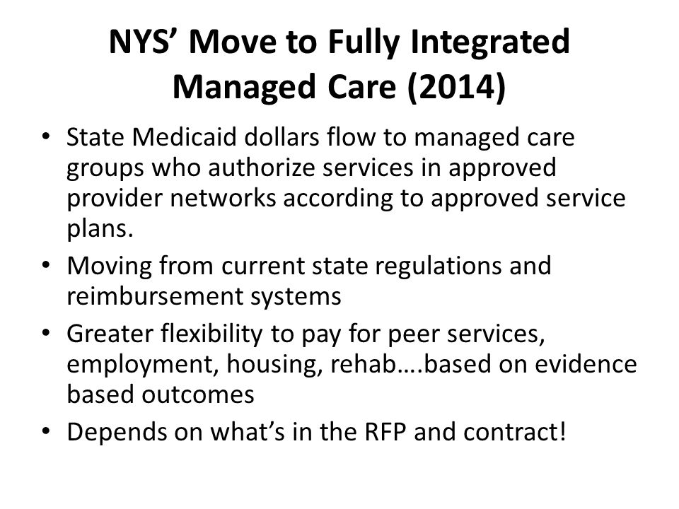 NYS' Move to Fully Integrated Managed Care (2014) State Medicaid dollars flow to managed care groups who authorize services in approved provider networks according to approved service plans.