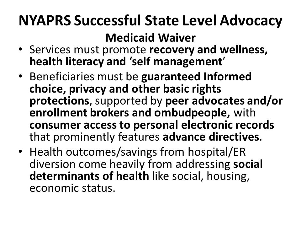 NYAPRS Successful State Level Advocacy Medicaid Waiver Services must promote recovery and wellness, health literacy and 'self management' Beneficiaries must be guaranteed Informed choice, privacy and other basic rights protections, supported by peer advocates and/or enrollment brokers and ombudpeople, with consumer access to personal electronic records that prominently features advance directives.