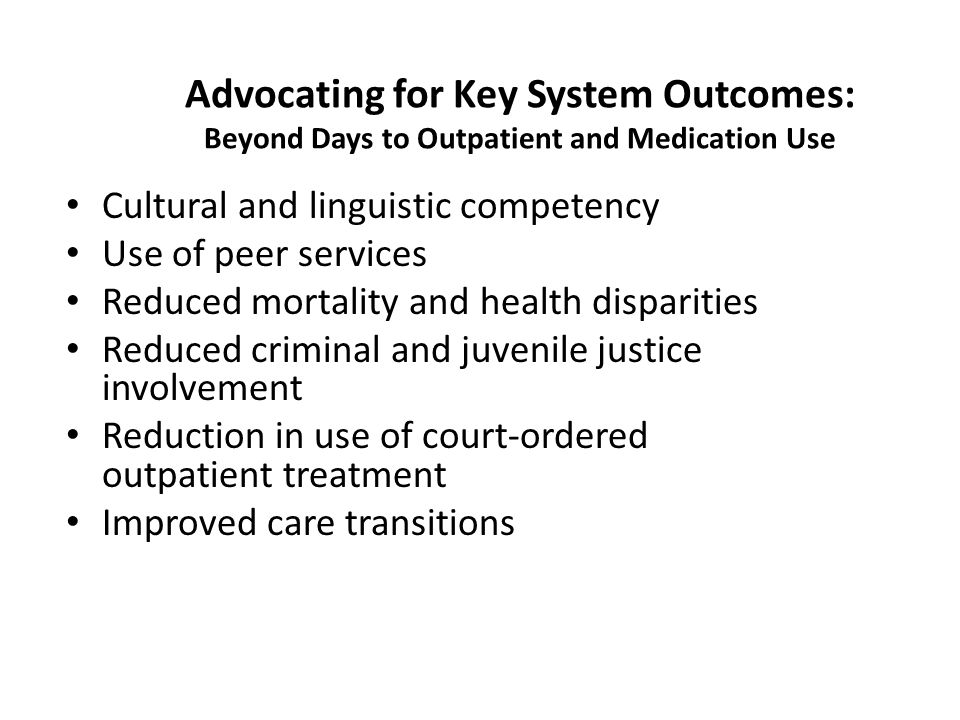 Advocating for Key System Outcomes: Beyond Days to Outpatient and Medication Use Cultural and linguistic competency Use of peer services Reduced mortality and health disparities Reduced criminal and juvenile justice involvement Reduction in use of court-ordered outpatient treatment Improved care transitions