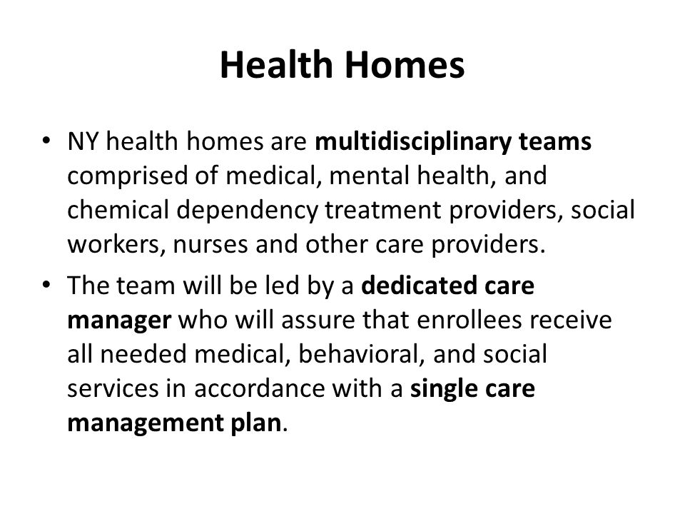 Health Homes NY health homes are multidisciplinary teams comprised of medical, mental health, and chemical dependency treatment providers, social workers, nurses and other care providers.