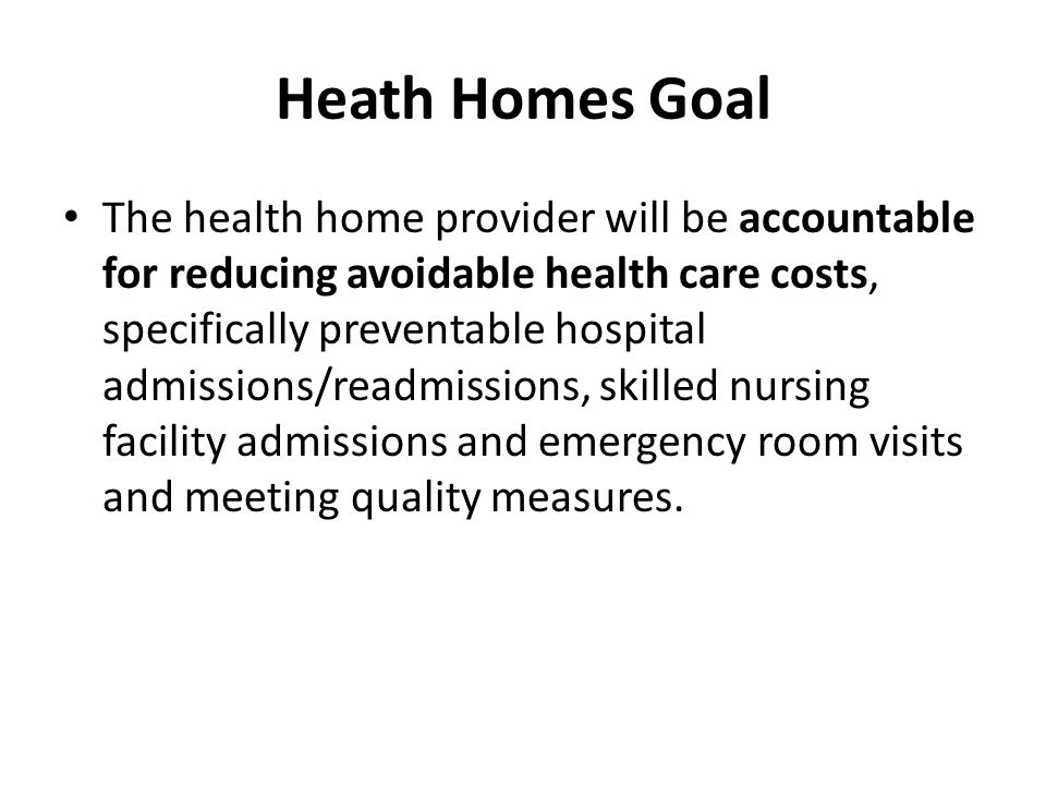 Heath Homes Goal The health home provider will be accountable for reducing avoidable health care costs, specifically preventable hospital admissions/readmissions, skilled nursing facility admissions and emergency room visits and meeting quality measures.
