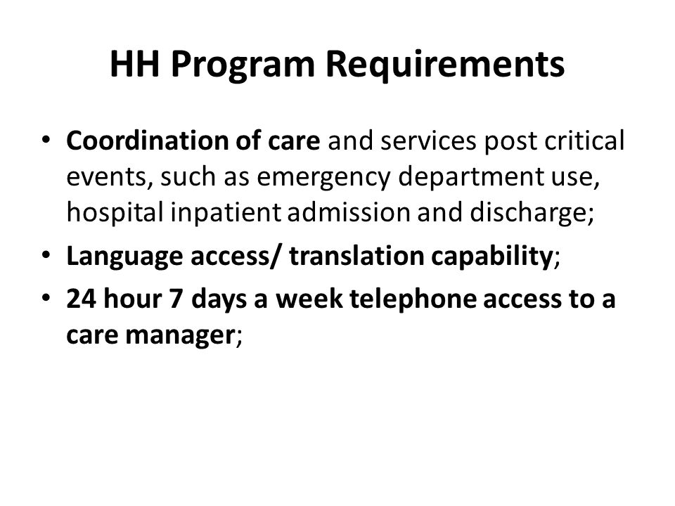HH Program Requirements Coordination of care and services post critical events, such as emergency department use, hospital inpatient admission and discharge; Language access/ translation capability; 24 hour 7 days a week telephone access to a care manager;