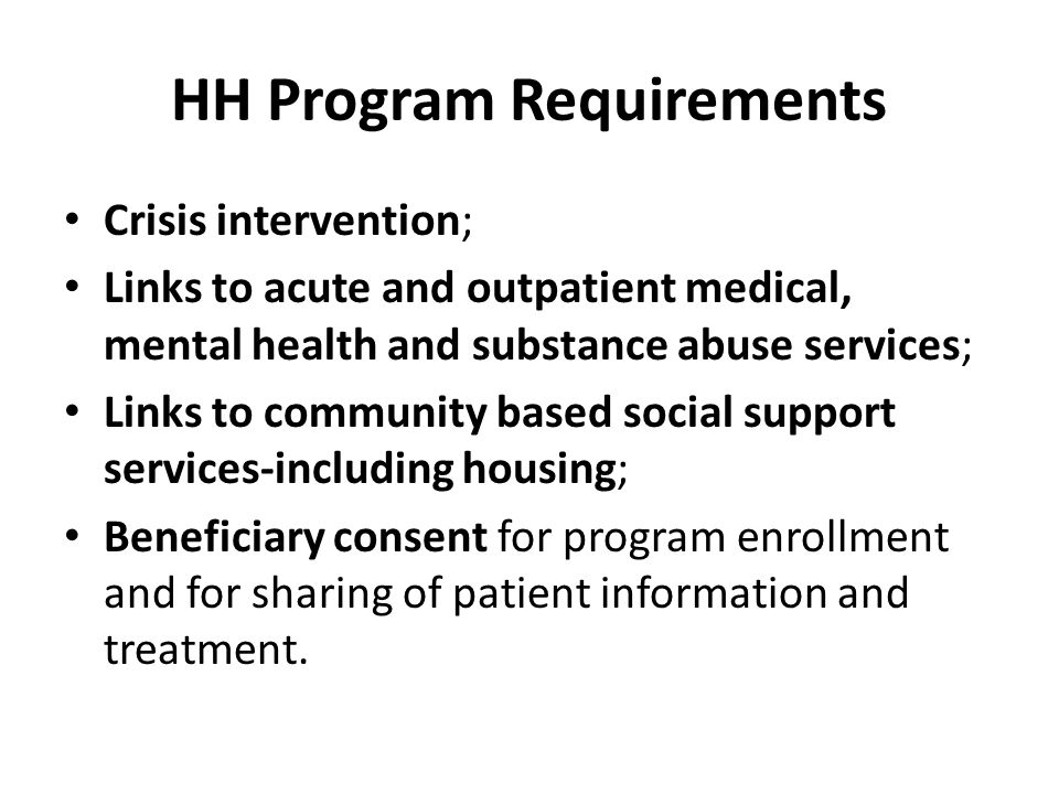HH Program Requirements Crisis intervention; Links to acute and outpatient medical, mental health and substance abuse services; Links to community based social support services-including housing; Beneficiary consent for program enrollment and for sharing of patient information and treatment.