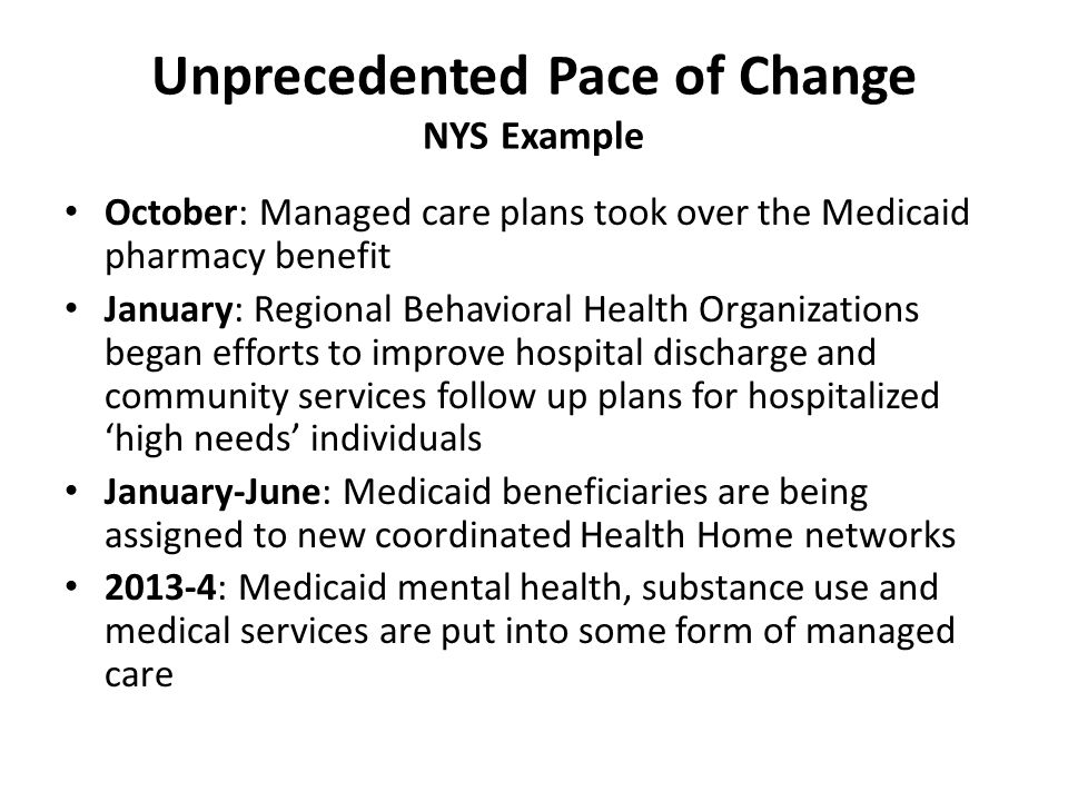 Unprecedented Pace of Change NYS Example October: Managed care plans took over the Medicaid pharmacy benefit January: Regional Behavioral Health Organizations began efforts to improve hospital discharge and community services follow up plans for hospitalized 'high needs' individuals January-June: Medicaid beneficiaries are being assigned to new coordinated Health Home networks 2013-4: Medicaid mental health, substance use and medical services are put into some form of managed care