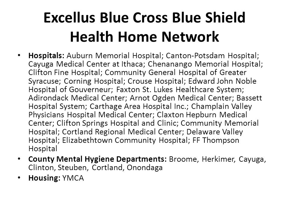 Excellus Blue Cross Blue Shield Health Home Network Hospitals: Auburn Memorial Hospital; Canton-Potsdam Hospital; Cayuga Medical Center at Ithaca; Chenanango Memorial Hospital; Clifton Fine Hospital; Community General Hospital of Greater Syracuse; Corning Hospital; Crouse Hospital; Edward John Noble Hospital of Gouverneur; Faxton St.