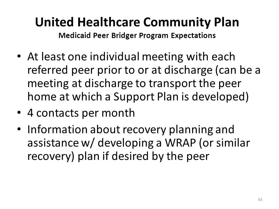 United Healthcare Community Plan Medicaid Peer Bridger Program Expectations At least one individual meeting with each referred peer prior to or at discharge (can be a meeting at discharge to transport the peer home at which a Support Plan is developed) 4 contacts per month Information about recovery planning and assistance w/ developing a WRAP (or similar recovery) plan if desired by the peer 44