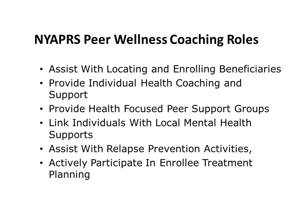 Assist With Locating and Enrolling Beneficiaries Provide Individual Health Coaching and Support Provide Health Focused Peer Support Groups Link Individuals With Local Mental Health Supports Assist With Relapse Prevention Activities, Actively Participate In Enrollee Treatment Planning NYAPRS Peer Wellness Coaching Roles