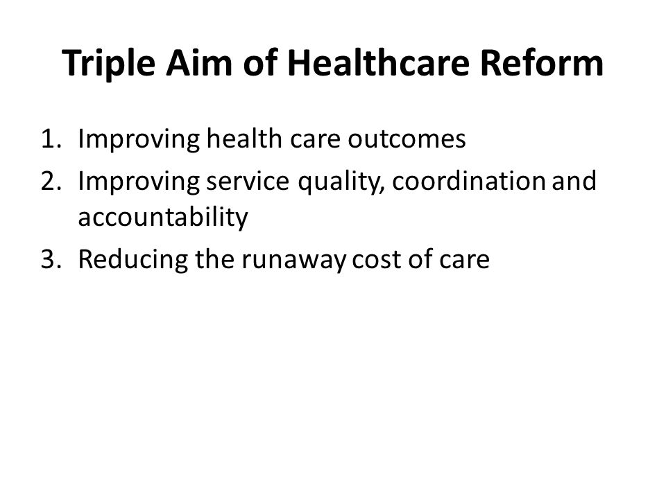 Triple Aim of Healthcare Reform 1.Improving health care outcomes 2.Improving service quality, coordination and accountability 3.Reducing the runaway cost of care