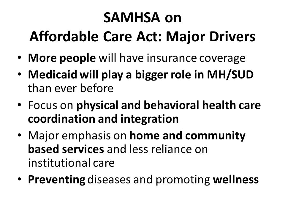SAMHSA on Affordable Care Act: Major Drivers More people will have insurance coverage Medicaid will play a bigger role in MH/SUD than ever before Focus on physical and behavioral health care coordination and integration Major emphasis on home and community based services and less reliance on institutional care Preventing diseases and promoting wellness