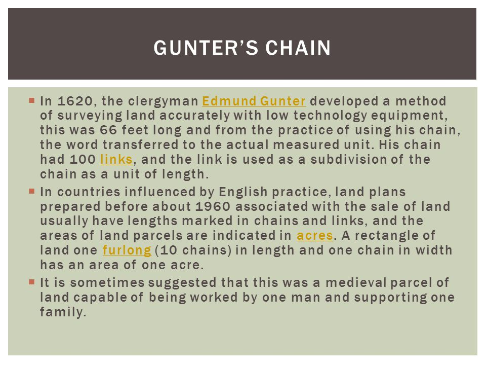  In 1620, the clergyman Edmund Gunter developed a method of surveying land accurately with low technology equipment, this was 66 feet long and from the practice of using his chain, the word transferred to the actual measured unit.