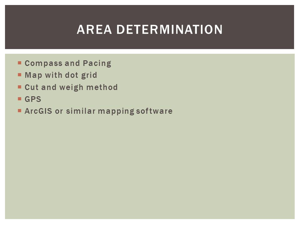  Compass and Pacing  Map with dot grid  Cut and weigh method  GPS  ArcGIS or similar mapping software AREA DETERMINATION