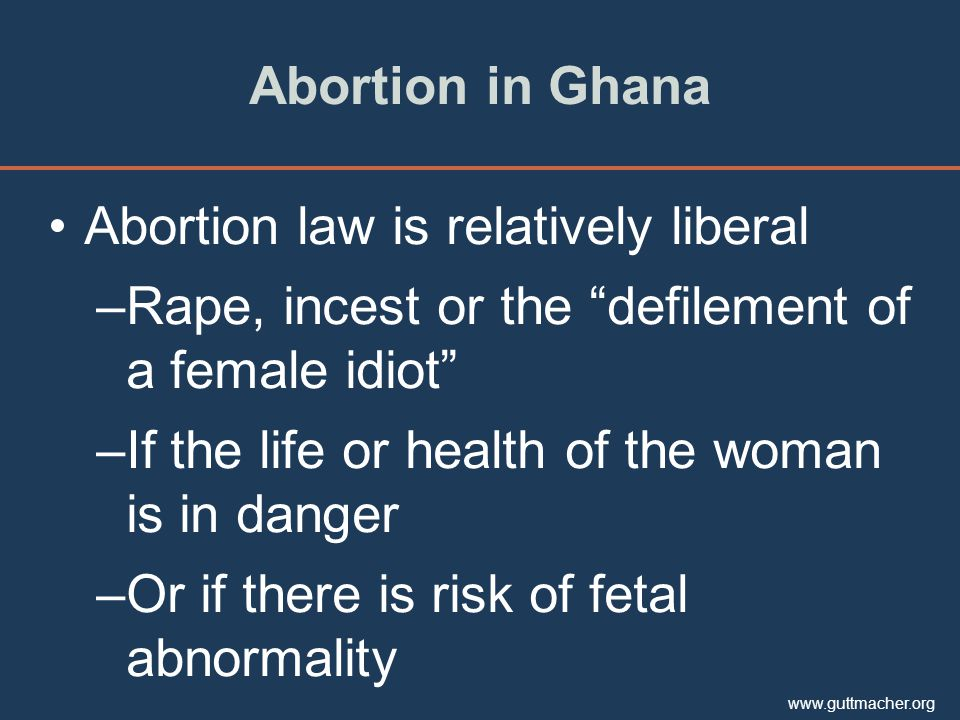 www.guttmacher.org Abortion in Ghana Abortion law is relatively liberal –Rape, incest or the defilement of a female idiot –If the life or health of the woman is in danger –Or if there is risk of fetal abnormality