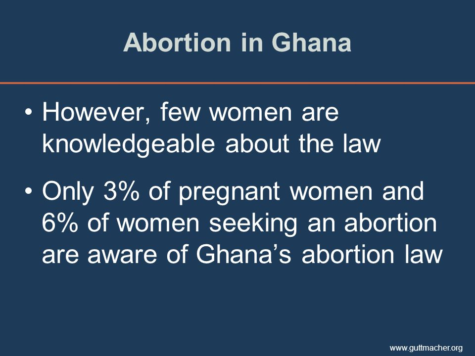 www.guttmacher.org Abortion in Ghana However, few women are knowledgeable about the law Only 3% of pregnant women and 6% of women seeking an abortion are aware of Ghana's abortion law