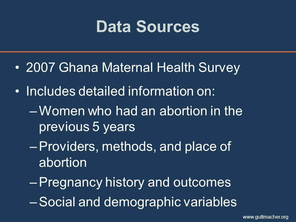 www.guttmacher.org Data Sources 2007 Ghana Maternal Health Survey Includes detailed information on: –Women who had an abortion in the previous 5 years –Providers, methods, and place of abortion –Pregnancy history and outcomes –Social and demographic variables