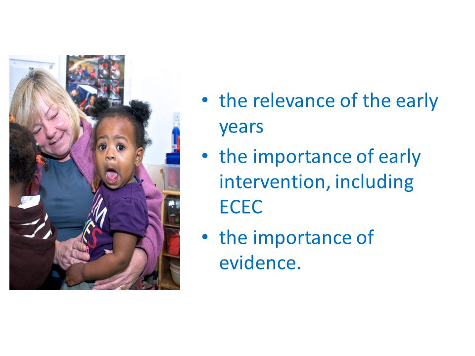 the relevance of the early years the importance of early intervention, including ECEC the importance of evidence.