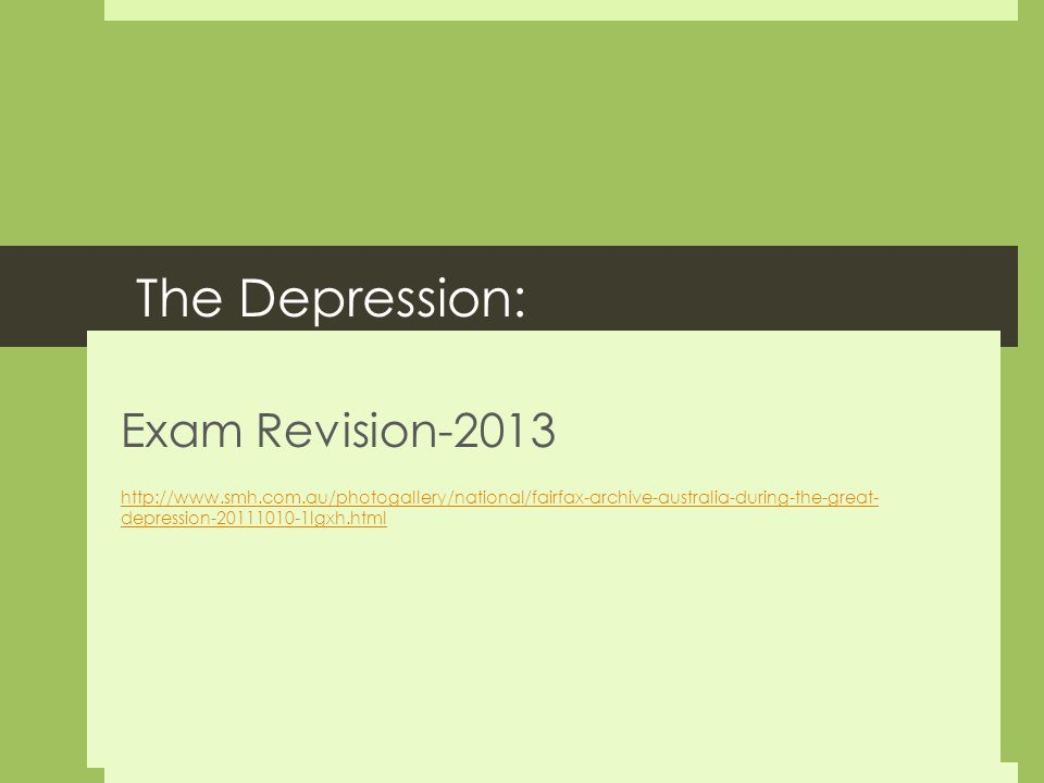 The Depression: Exam Revision-2013 http://www.smh.com.au/photogallery/national/fairfax-archive-australia-during-the-great- depression-20111010-1lgxh.html