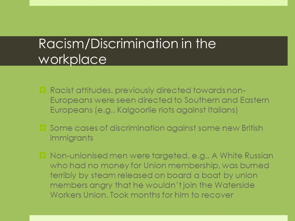 Racism/Discrimination in the workplace  Racist attitudes, previously directed towards non- Europeans were seen directed to Southern and Eastern Europeans (e.g..