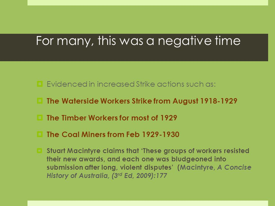 For many, this was a negative time  Evidenced in increased Strike actions such as:  The Waterside Workers Strike from August 1918-1929  The Timber Workers for most of 1929  The Coal Miners from Feb 1929-1930  Stuart Macintyre claims that 'These groups of workers resisted their new awards, and each one was bludgeoned into submission after long, violent disputes' (Macintyre, A Concise History of Australia, (3 rd Ed, 2009):177