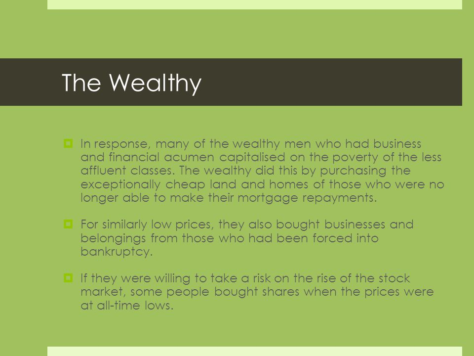 The Wealthy  In response, many of the wealthy men who had business and financial acumen capitalised on the poverty of the less affluent classes.