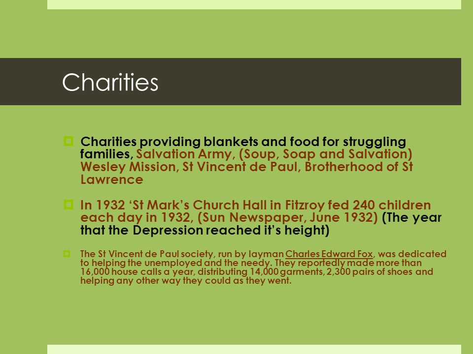 Charities  Charities providing blankets and food for struggling families, Salvation Army, (Soup, Soap and Salvation) Wesley Mission, St Vincent de Paul, Brotherhood of St Lawrence  In 1932 'St Mark's Church Hall in Fitzroy fed 240 children each day in 1932, (Sun Newspaper, June 1932) (The year that the Depression reached it's height)  The St Vincent de Paul society, run by layman Charles Edward Fox, was dedicated to helping the unemployed and the needy.