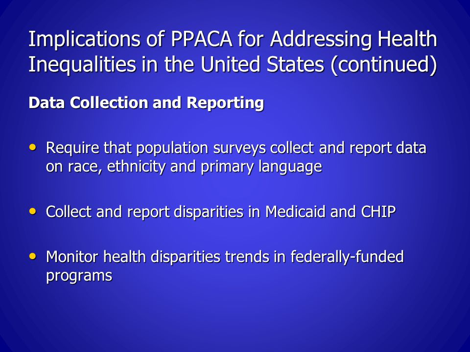 Implications of PPACA for Addressing Health Inequalities in the United States (continued) Data Collection and Reporting Require that population surveys collect and report data on race, ethnicity and primary language Require that population surveys collect and report data on race, ethnicity and primary language Collect and report disparities in Medicaid and CHIP Collect and report disparities in Medicaid and CHIP Monitor health disparities trends in federally-funded programs Monitor health disparities trends in federally-funded programs