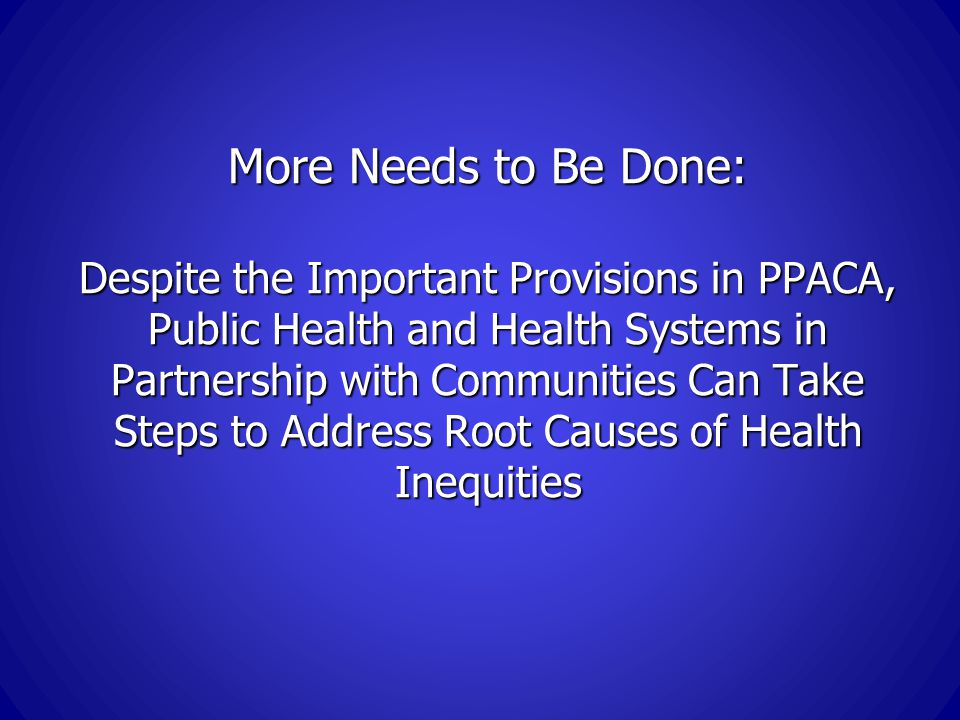 More Needs to Be Done: Despite the Important Provisions in PPACA, Public Health and Health Systems in Partnership with Communities Can Take Steps to Address Root Causes of Health Inequities