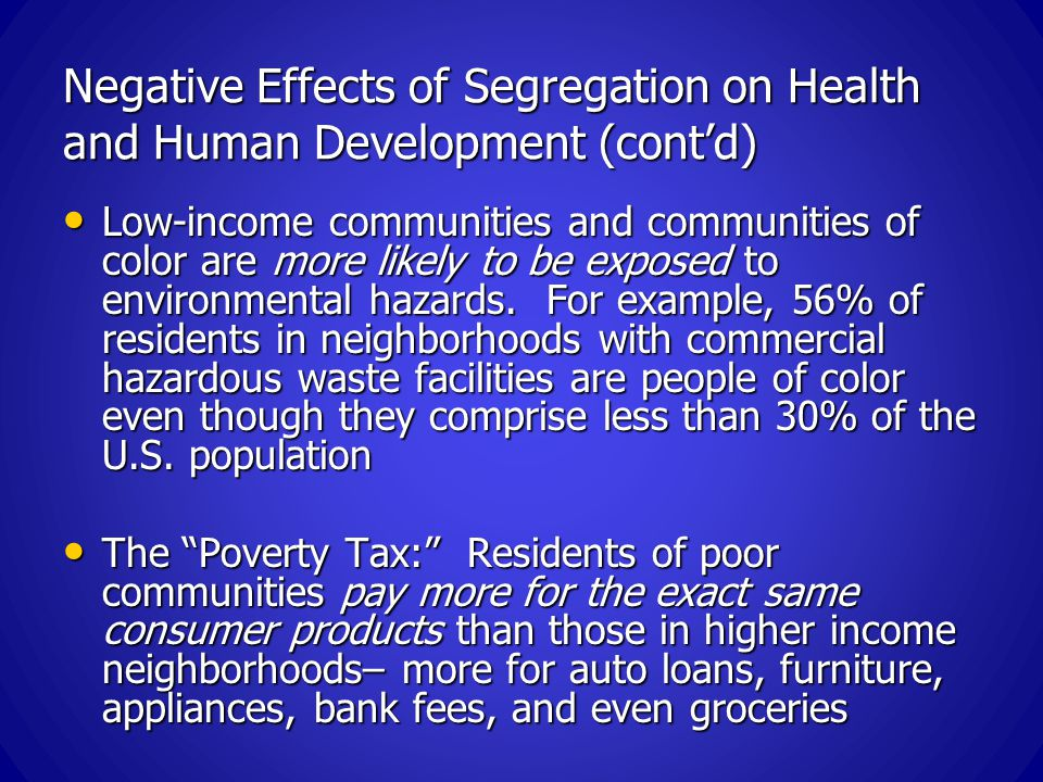 Negative Effects of Segregation on Health and Human Development (cont'd) Low-income communities and communities of color are more likely to be exposed to environmental hazards.